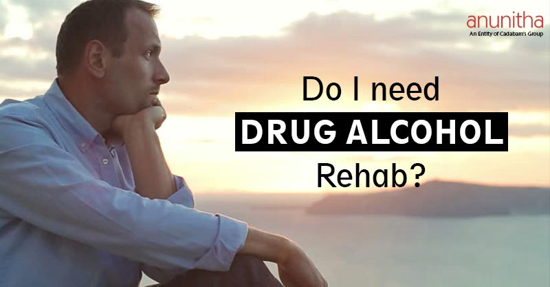 Do I need Drug Alcohol Rehab?